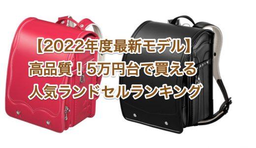 【2022年度最新モデル】高品質!5万円台で買える!人気ランドセルランキング!
